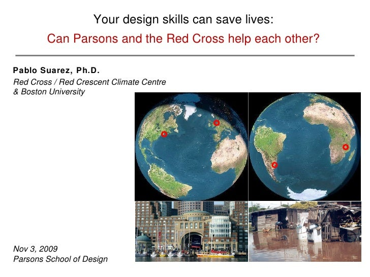 Your design skills can save lives: Can Parsons and the Red Cross help each other? Pablo Suarez, Ph.D.   Red Cross / Red Cr...