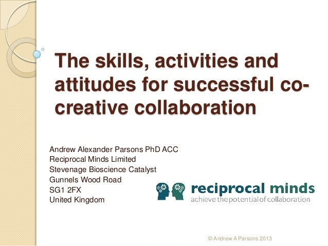 The skills, activities and attitudes for successful cocreative collaboration Andrew Alexander Parsons PhD ACC Reciprocal M...