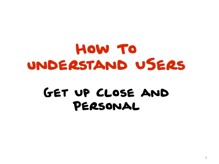 How Tounderstand USers Get Up Close and     Personal                    9