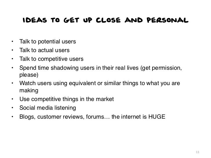 Ideas to get up close and personal•   Talk to potential users•   Talk to actual users•   Talk to competitive users•   Spen...