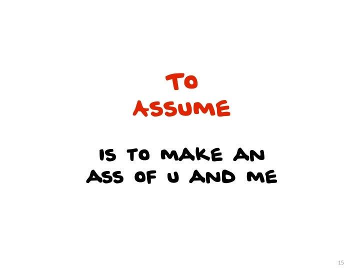 To   Assume is to make anass of u and me                  15