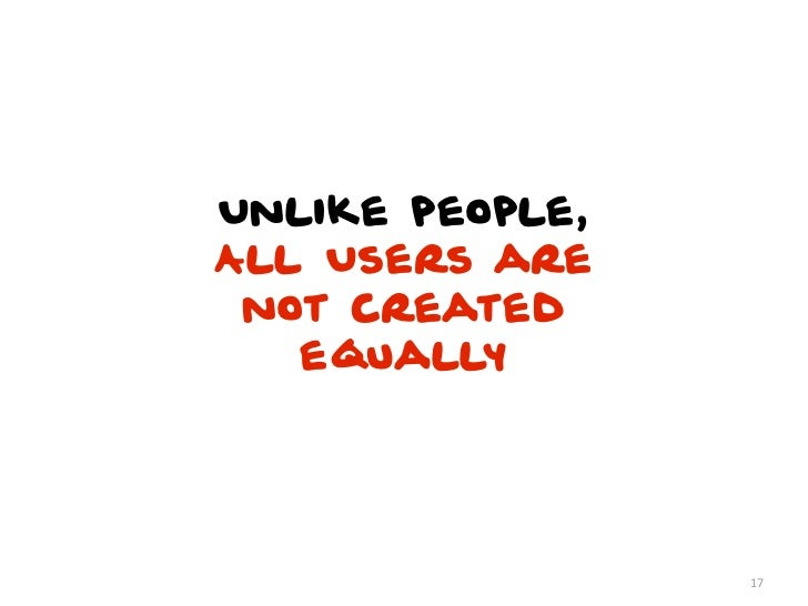 Unlike people,All Users are not created   equally                 17