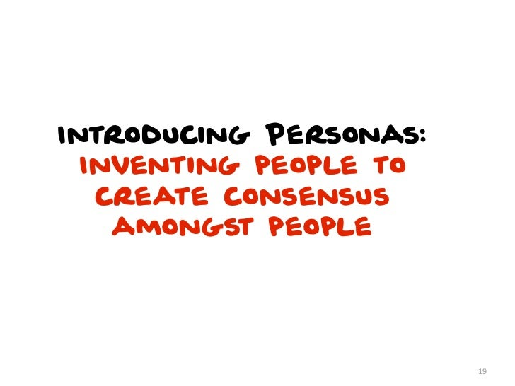 Introducing Personas:  Inventing people to   create consensus    amongst people                        19