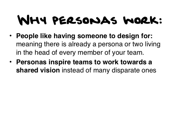 Why personas work:• People like having someone to design for:  meaning there is already a persona or two living  in the he...