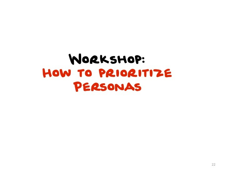 Workshop:How to prioritize   Personas                    22