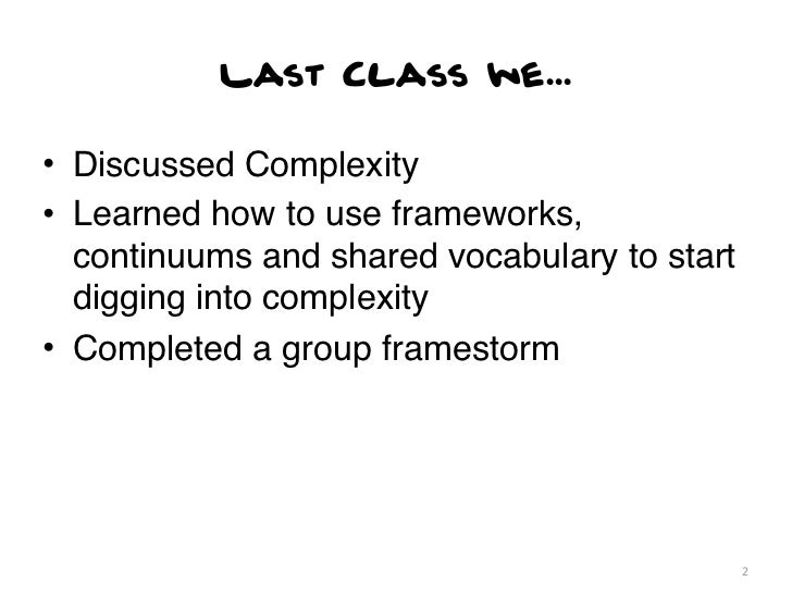 Last Class we...• Discussed Complexity• Learned how to use frameworks,  continuums and shared vocabulary to start  digging...