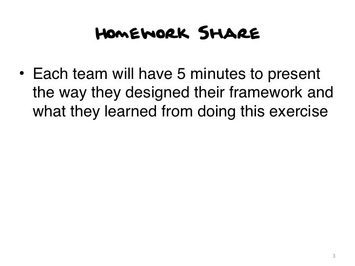 Homework Share• Each team will have 5 minutes to present  the way they designed their framework and  what they learned fro...