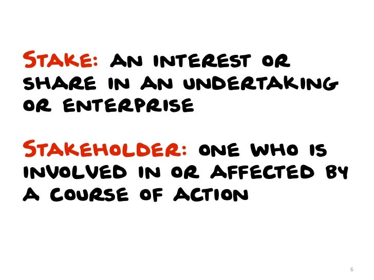 Stake: an interest orshare in an undertakingor enterpriseStakeholder: one who isinvolved in or affected bya course of acti...