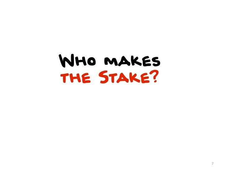 Who makesthe Stake?             7