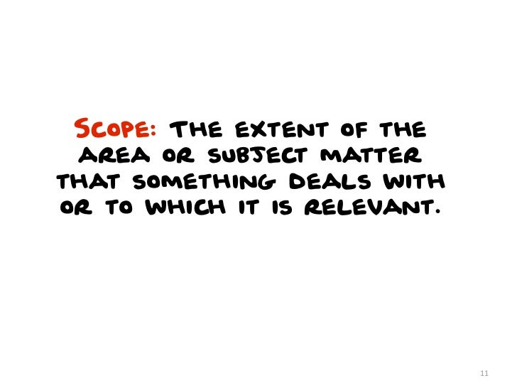 Scope: The extent of the area or subject matterthat something deals withor to which it is relevant.                       ...