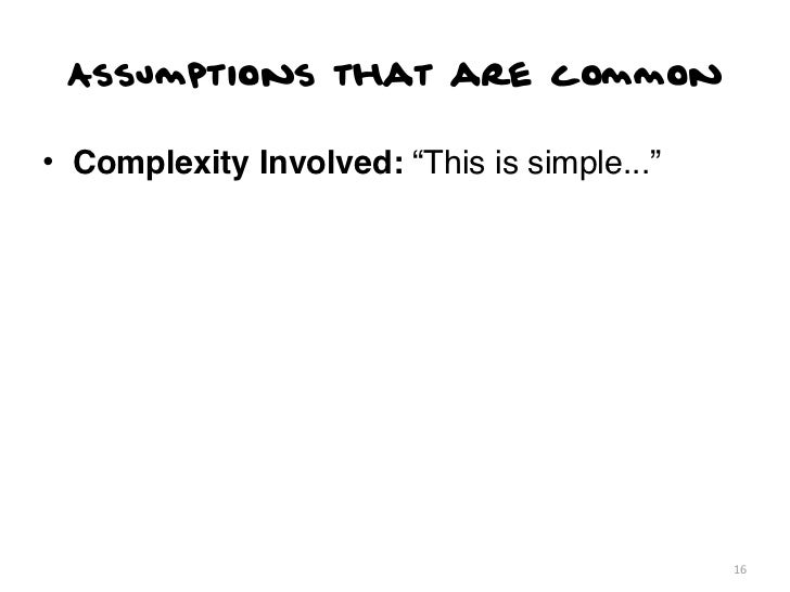 """Assumptions that are common• Complexity Involved: """"This is simple...""""                                             16"""