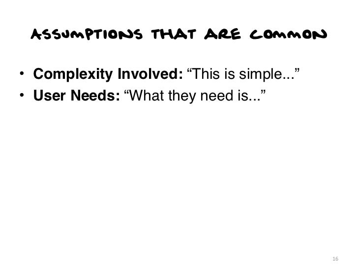"""Assumptions that are common• Complexity Involved: """"This is simple...""""• User Needs: """"What they need is...""""                 ..."""