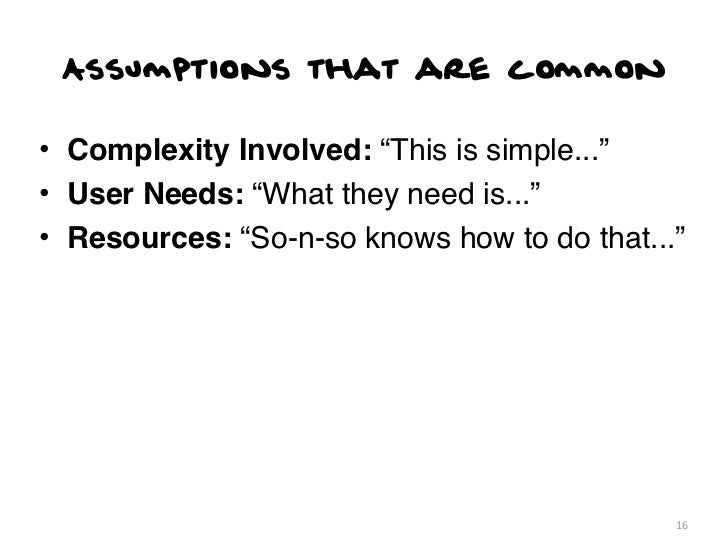"""Assumptions that are common• Complexity Involved: """"This is simple...""""• User Needs: """"What they need is...""""• Resources: """"So-..."""