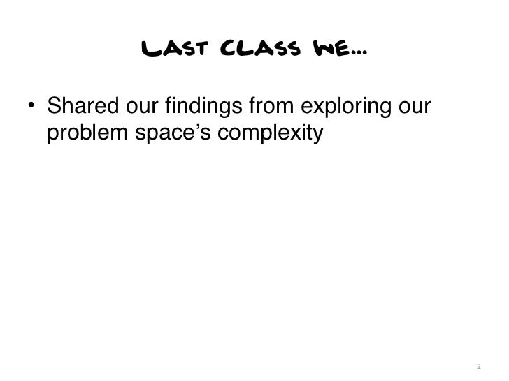 Last Class we...• Shared our findings from exploring our  problem space's complexity                                       ...