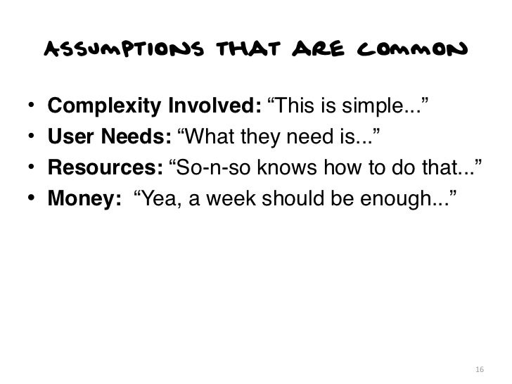 """Assumptions that are common•   Complexity Involved: """"This is simple...""""•   User Needs: """"What they need is...""""•   Resources..."""