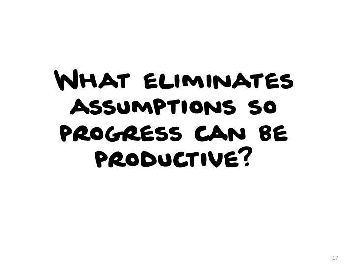 What eliminates assumptions soprogress can be  productive?                  17