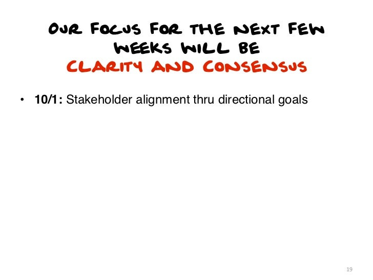 Our focus for the next few           weeks will be       Clarity and Consensus• 10/1: Stakeholder alignment thru direction...