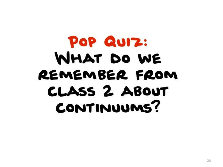 Pop Quiz:  What do weremember from class 2 about  continuums?                 20