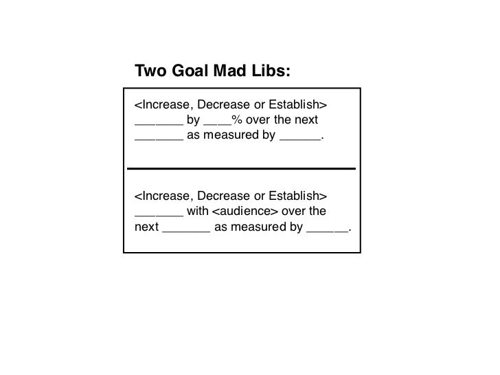 Two Goal Mad Libs:<Increase, Decrease or Establish>_______ by ____% over the next_______ as measured by ______.<Increase, ...