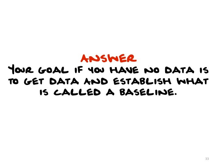 AnswerYour goal if you have no data isto get data And establish what     is called a baseline.                            ...