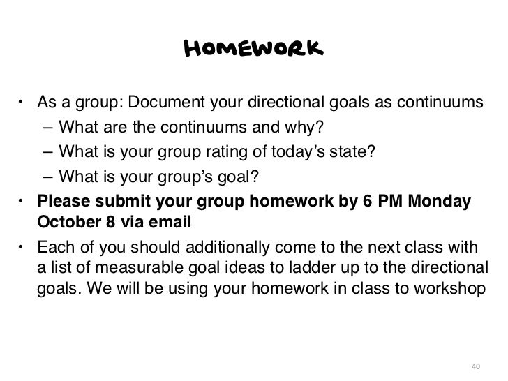Homework• As a group: Document your directional goals as continuums   – What are the continuums and why?   – What is your ...