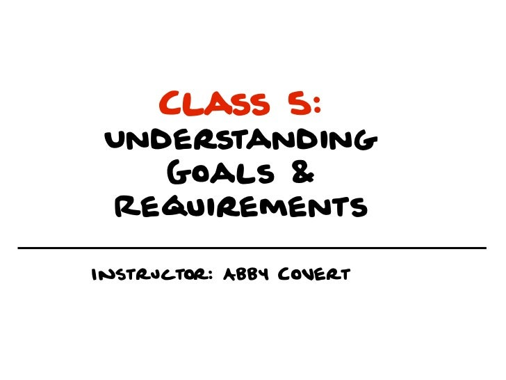 Class 5: Understanding    Goals & RequirementsInstructor: Abby Covert