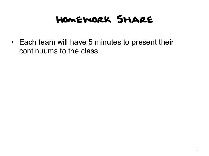 Homework Share• Each team will have 5 minutes to present their  continuums to the class.                                  ...