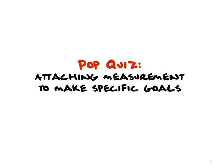 Pop Quiz:Attaching measurementto make specific goals                         4