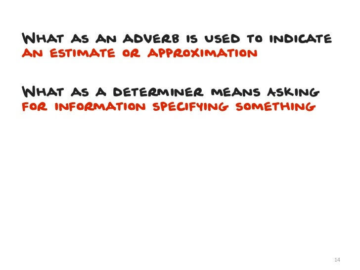 What as an adverb is Used to indicatean estimate or approximationWhat as a determiner means Askingfor information specifyi...
