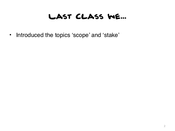 Last Class we...• Introduced the topics 'scope' and 'stake'                                              2