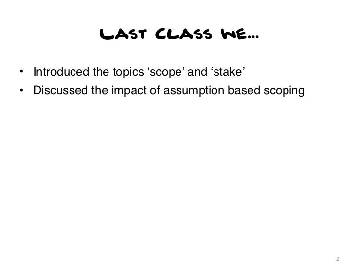 Last Class we...• Introduced the topics 'scope' and 'stake'• Discussed the impact of assumption based scoping             ...