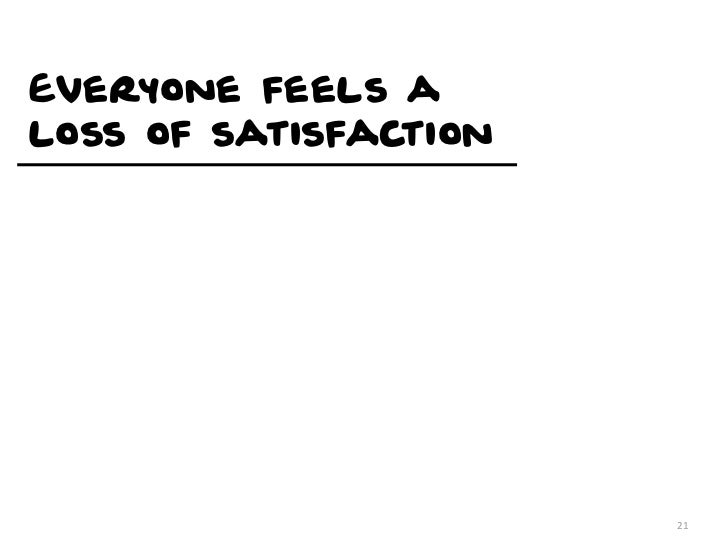 Everyone feels aloss of satisfaction                       21