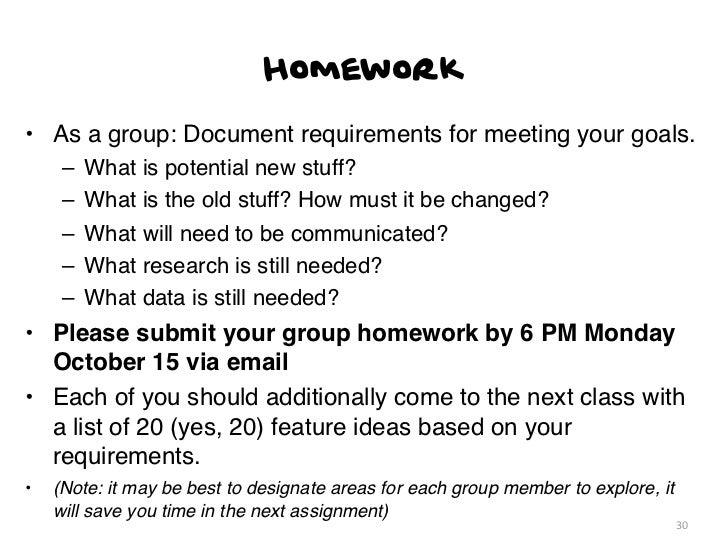 Homework• As a group: Document requirements for meeting your goals.     –   What is potential new stuff?     –   What is t...