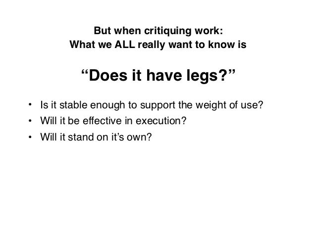 """But when critiquing work:         What we ALL really want to know is           """"Does it have legs?""""• Is it stable enough t..."""