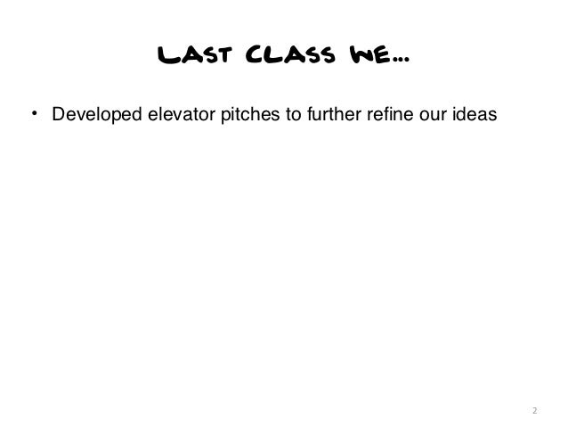 Last Class we...• Developed elevator pitches to further refine our ideas                                                   ...