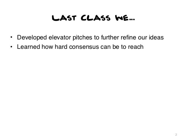 Last Class we...• Developed elevator pitches to further refine our ideas• Learned how hard consensus can be to reach       ...