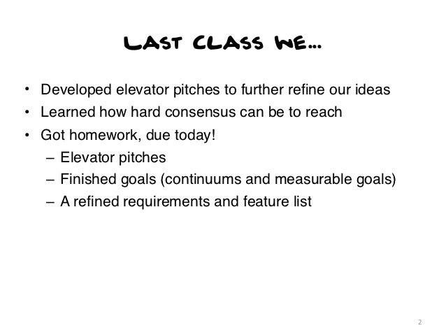Last Class we...• Developed elevator pitches to further refine our ideas• Learned how hard consensus can be to reach• Got h...