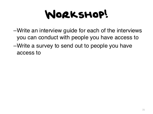Workshop!–Write an interview guide for each of the interviews you can conduct with people you have access to–Write a surve...