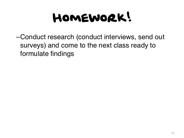Homework!–Conduct research (conduct interviews, send out surveys) and come to the next class ready to formulate findings   ...