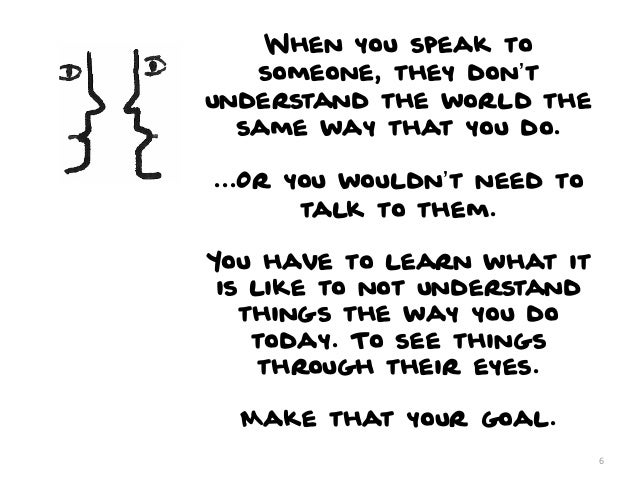 When you speak to   someone, they don'tunderstand the world the  same way that you do....Or you wouldn't need to       tal...