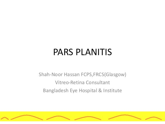 PARS PLANITIS Shah-Noor Hassan FCPS,FRCS(Glasgow) Vitreo-Retina Consultant Bangladesh Eye Hospital & Institute