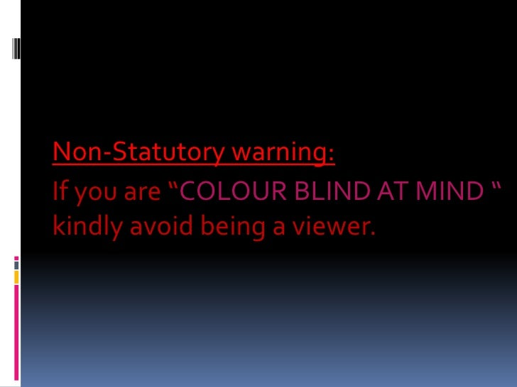 """Non-Statutory warning: <br />If you are """"COLOURBLIND AT MIND """" kindly avoid being a viewer.<br />"""