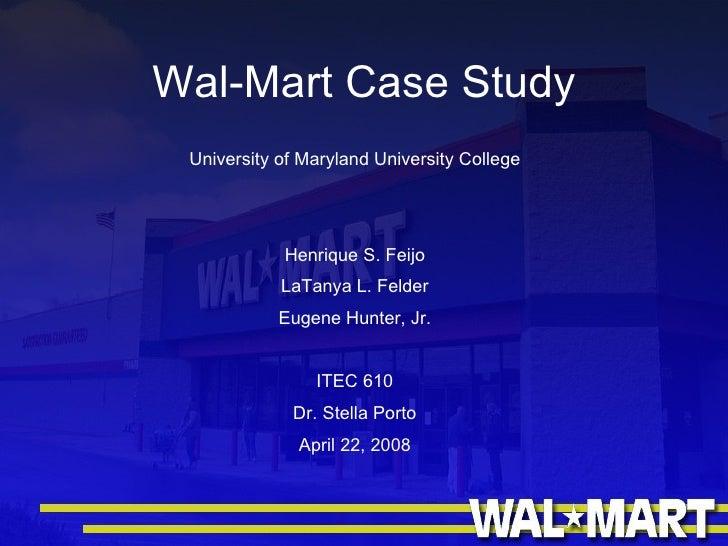 Wal-Mart Case Study University of Maryland University College Henrique S. Feijo LaTanya L. Felder Eugene Hunter, Jr. ITEC ...