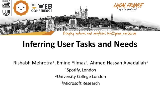 Inferring	User	Tasks	and	Needs Rishabh	Mehrotra1,	Emine	Yilmaz2,	Ahmed	Hassan	Awadallah3 1Spotify,	London 2University	Coll...