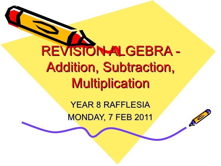 REVISION ALGEBRA - Addition, Subtraction, Multiplication YEAR 8 RAFFLESIA MONDAY, 7 FEB 2011