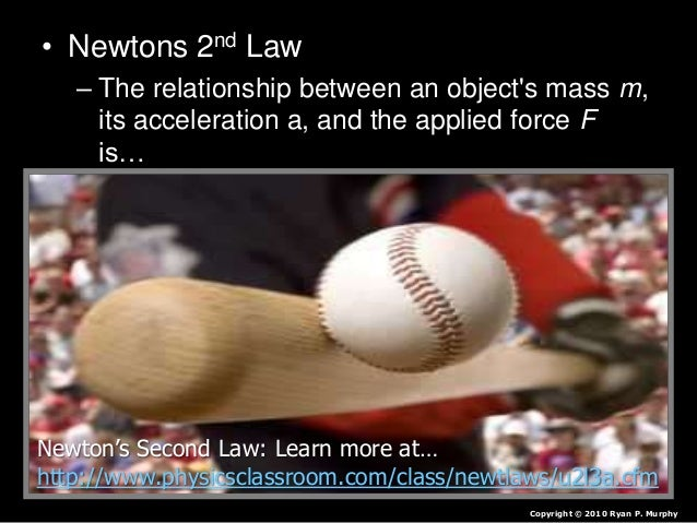 • Newtons 2nd Law – The relationship between an object's mass m, its acceleration a, and the applied force F is… • F = ma ...