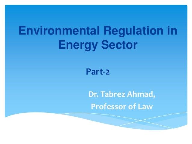 Environmental Regulation in Energy Sector Part-2 Dr. Tabrez Ahmad, Professor of Law