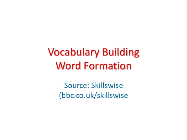 Vocabulary Building Word Formation Source: Skillswise (bbc.co.uk/skillswise