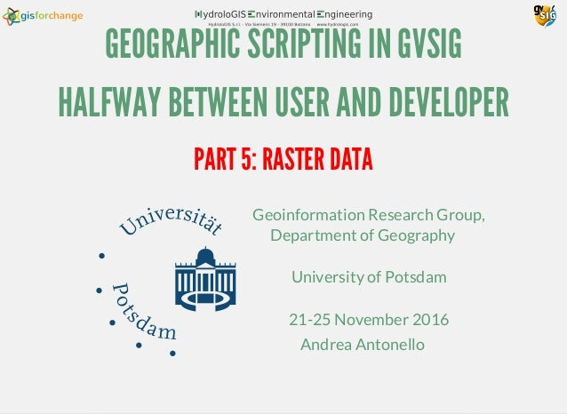 GEOGRAPHIC SCRIPTING IN GVSIG HALFWAY BETWEEN USER AND DEVELOPER Geoinformation Research Group, Department of Geography Un...