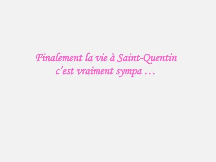 Finalement la vie à Saint-Quentin c'est vraiment sympa …